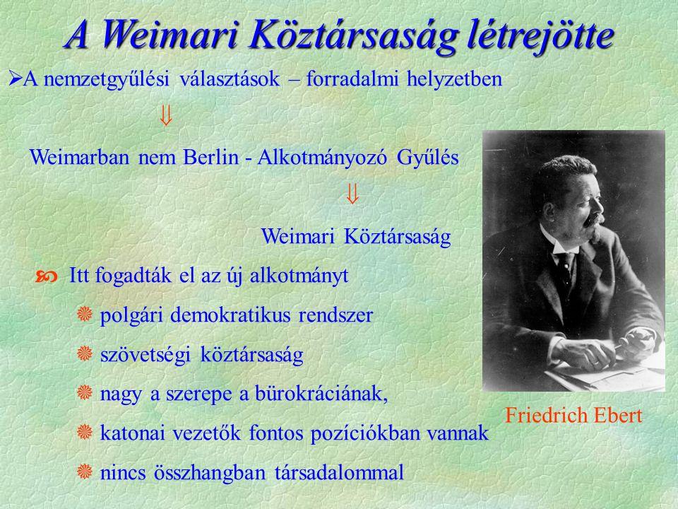 A Weimari Köztársaság létrejötte  A nemzetgyűlési választások – forradalmi helyzetben  Weimarban nem Berlin - Alkotmányozó Gyűlés  Weimari Köztársaság  Itt fogadták el az új alkotmányt  polgári demokratikus rendszer  szövetségi köztársaság  nagy a szerepe a bürokráciának,  katonai vezetők fontos pozíciókban vannak  nincs összhangban társadalommal Friedrich Ebert