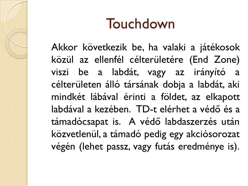 Touchdown Akkor következik be, ha valaki a játékosok közül az ellenfél célterületére (End Zone) viszi be a labdát, vagy az irányító a célterületen álló társának dobja a labdát, aki mindkét lábával érinti a földet, az elkapott labdával a kezében.