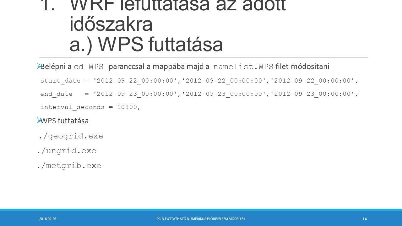 1.WRF lefuttatása az adott időszakra a.) WPS futtatása  Belépni a cd WPS paranccsal a mappába majd a namelist.WPS filet módosítani start_date = 2012-09-22_00:00:00 , 2012-09-22_00:00:00 , 2012-09-22_00:00:00 , end_date = 2012-09-23_00:00:00 , 2012-09-23_00:00:00 , 2012-09-23_00:00:00 , interval_seconds = 10800,  WPS futtatása./geogrid.exe./ungrid.exe./metgrib.exe 2016.02.26.PC-N FUTTATHATÓ NUMERIKUS ELŐREJELZÉSI MODELLEK 14