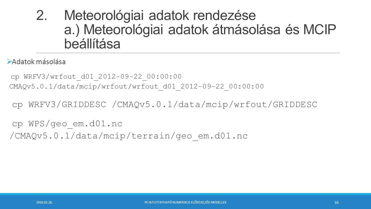 2.Meteorológiai adatok rendezése a.) Meteorológiai adatok átmásolása és MCIP beállítása  Adatok másolása cp WRFV3/wrfout_d01_2012-09-22_00:00:00 CMAQv5.0.1/data/mcip/wrfout/wrfout_d01_2012-09-22_00:00:00 cp WRFV3/GRIDDESC /CMAQv5.0.1/data/mcip/wrfout/GRIDDESC cp WPS/geo_em.d01.nc /CMAQv5.0.1/data/mcip/terrain/geo_em.d01.nc 2016.02.26.PC-N FUTTATHATÓ NUMERIKUS ELŐREJELZÉSI MODELLEK 16