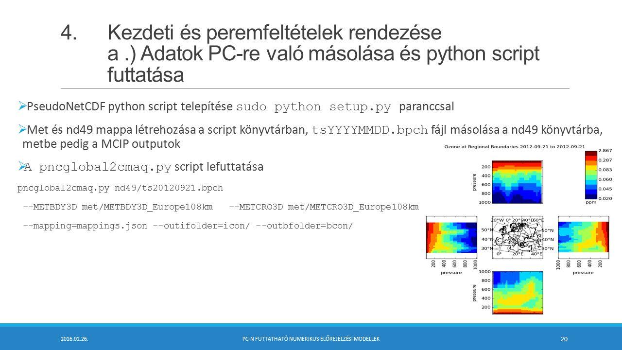 4.Kezdeti és peremfeltételek rendezése a.) Adatok PC-re való másolása és python script futtatása  PseudoNetCDF python script telepítése sudo python setup.py paranccsal  Met és nd49 mappa létrehozása a script könyvtárban, tsYYYYMMDD.bpch fájl másolása a nd49 könyvtárba, metbe pedig a MCIP outputok  A pncglobal2cmaq.py script lefuttatása pncglobal2cmaq.py nd49/ts20120921.bpch --METBDY3D met/METBDY3D_Europe108km --METCRO3D met/METCRO3D_Europe108km --mapping=mappings.json --outifolder=icon/ --outbfolder=bcon/ 2016.02.26.PC-N FUTTATHATÓ NUMERIKUS ELŐREJELZÉSI MODELLEK 20
