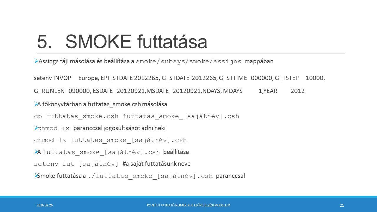 5.SMOKE futtatása  Assings fájl másolása és beállítása a smoke/subsys/smoke/assigns mappában setenv INVOP Europe, EPI_STDATE 2012265, G_STDATE 2012265, G_STTIME 000000, G_TSTEP 10000, G_RUNLEN 090000, ESDATE 20120921,MSDATE 20120921,NDAYS, MDAYS 1,YEAR 2012  A főkönyvtárban a futtatas_smoke.csh másolása cp futtatas_smoke.csh futtatas_smoke_[sajátnév].csh  chmod +x paranccsal jogosultságot adni neki chmod +x futtatas_smoke_[sajátnév].csh  A futtatas_smoke_[sajátnév].csh beállítása setenv fut [sajátnév] #a saját futtatásunk neve  Smoke futtatása a./futtatas_smoke_[sajátnév].csh paranccsal 2016.02.26.PC-N FUTTATHATÓ NUMERIKUS ELŐREJELZÉSI MODELLEK 21