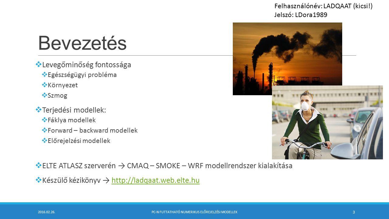 Bevezetés  Levegőminőség fontossága  Egészségügyi probléma  Környezet  Szmog  Terjedési modellek:  Fáklya modellek  Forward – backward modellek  Előrejelzési modellek  ELTE ATLASZ szerverén → CMAQ – SMOKE – WRF modellrendszer kialakítása  Készülő kézikönyv → http://ladqaat.web.elte.huhttp://ladqaat.web.elte.hu 2016.02.26.PC-N FUTTATHATÓ NUMERIKUS ELŐREJELZÉSI MODELLEK 3 Felhasználónév: LADQAAT (kicsi!) Jelszó: LDora1989