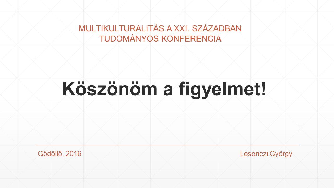 Köszönöm a figyelmet. Gödöllő, 2016 Losonczi György MULTIKULTURALITÁS A XXI.