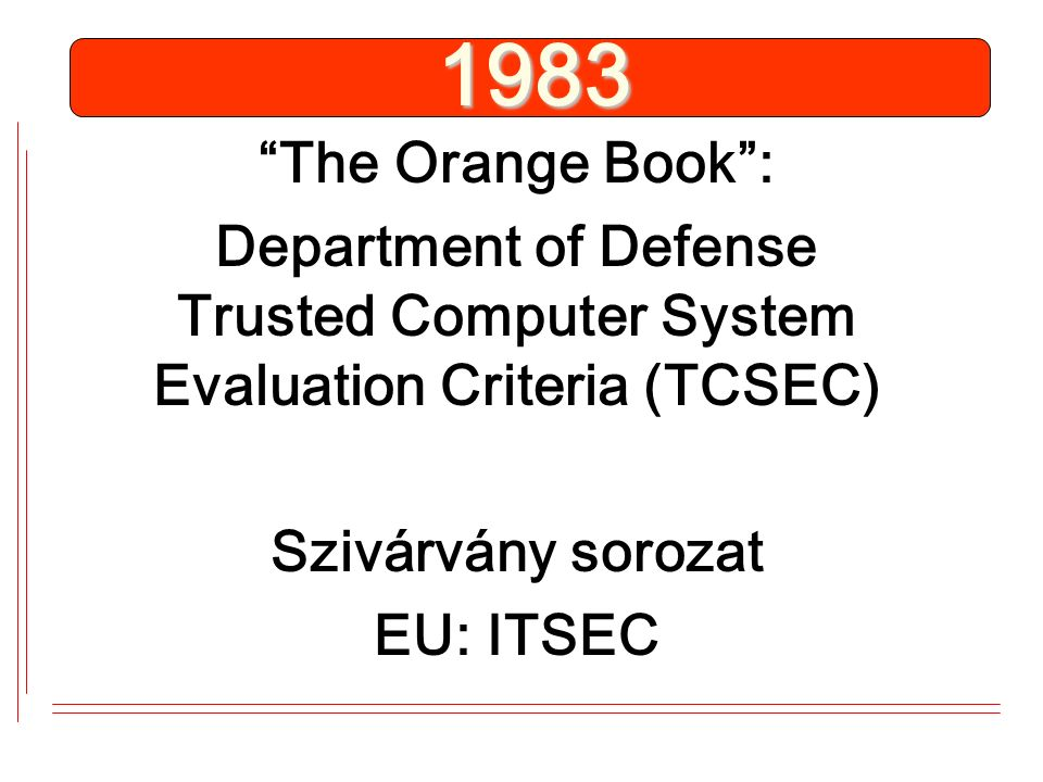 1983 The Orange Book : Department of Defense Trusted Computer System Evaluation Criteria (TCSEC) Szivárvány sorozat EU: ITSEC