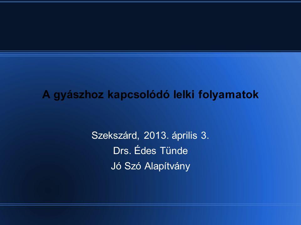 A gyászhoz kapcsolódó lelki folyamatok Szekszárd, 2013.