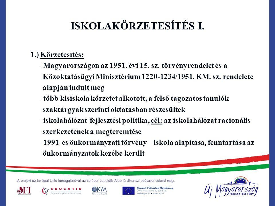 ISKOLAKÖRZETESÍTÉS I. 1.) Körzetesítés: - Magyarországon az 1951. évi 15. sz. törvényrendelet és a Közoktatásügyi Minisztérium 1220-1234/1951. KM. sz.