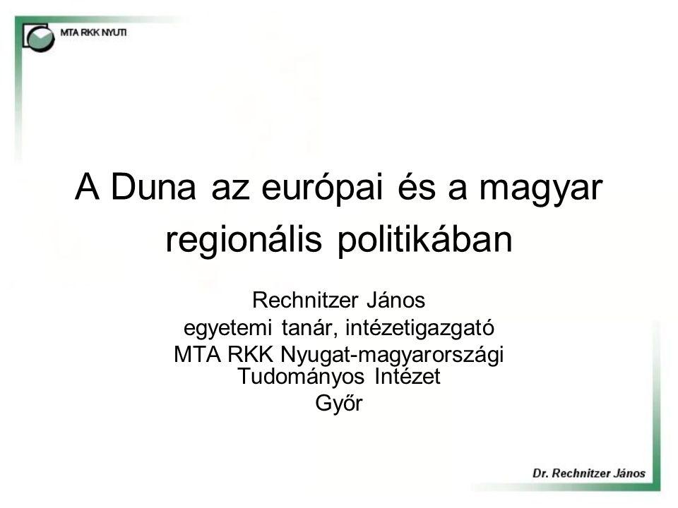 A Duna az európai és a magyar regionális politikában Rechnitzer János egyetemi tanár, intézetigazgató MTA RKK Nyugat-magyarországi Tudományos Intézet Győr