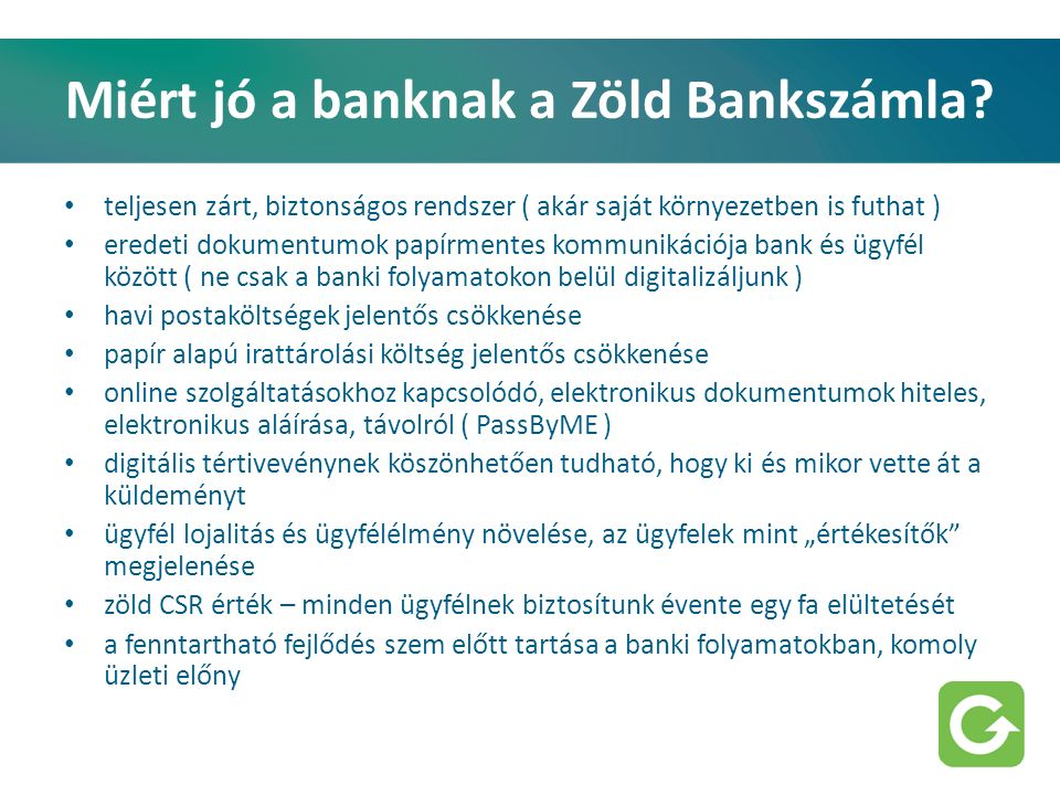 Miért jó a banknak a Zöld Bankszámla? teljesen zárt, biztonságos rendszer ( akár saját környezetben is futhat ) eredeti dokumentumok papírmentes kommu