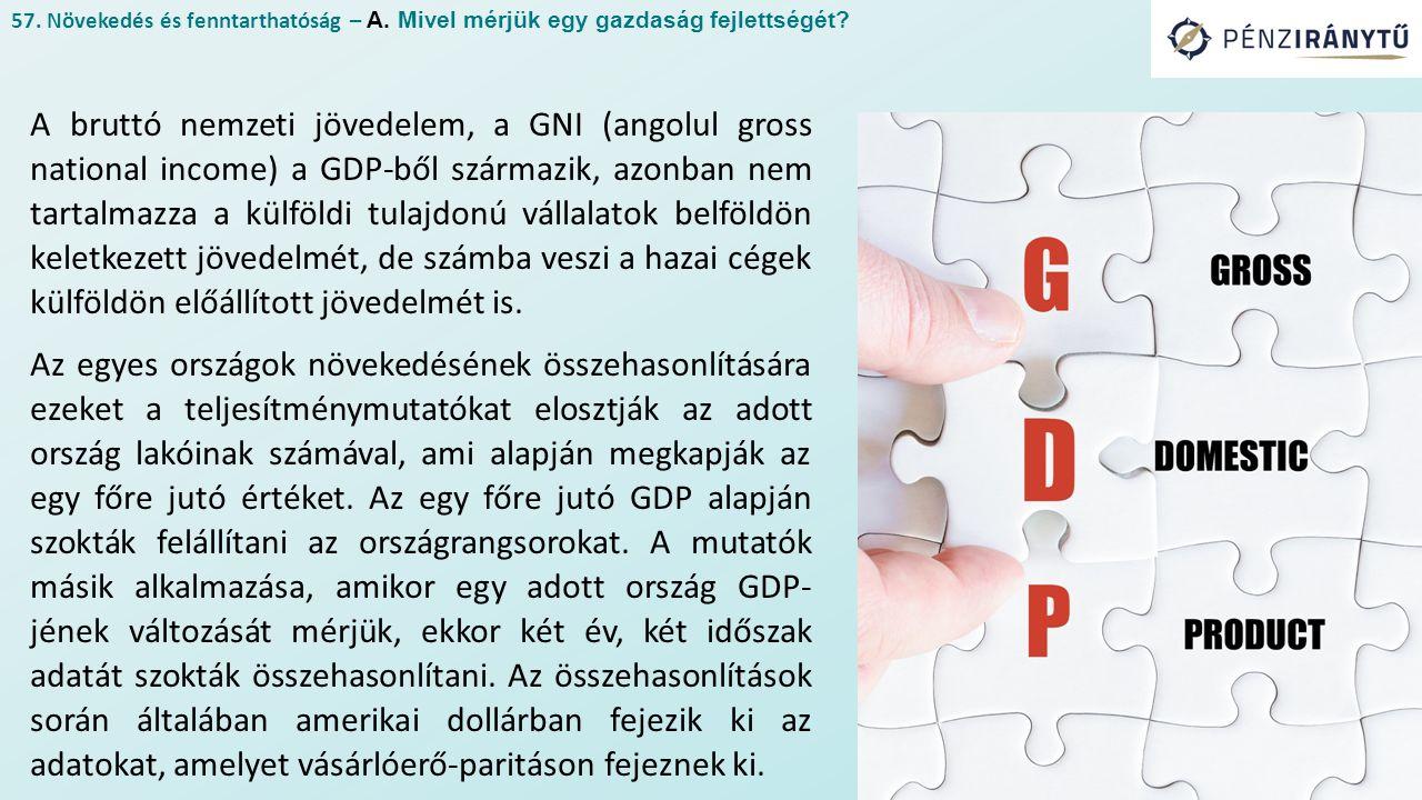 A bruttó nemzeti jövedelem, a GNI (angolul gross national income) a GDP-ből származik, azonban nem tartalmazza a külföldi tulajdonú vállalatok belföldön keletkezett jövedelmét, de számba veszi a hazai cégek külföldön előállított jövedelmét is.