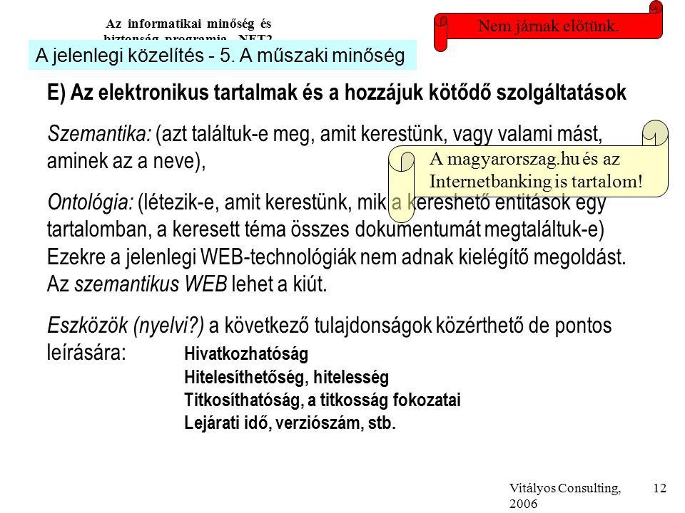 Vitályos Consulting, 2006 Az informatikai minőség és biztonság programja, NFT2 12 E) Az elektronikus tartalmak és a hozzájuk kötődő szolgáltatások Szemantika: (azt találtuk-e meg, amit kerestünk, vagy valami mást, aminek az a neve), Ontológia: (létezik-e, amit kerestünk, mik a kereshető entitások egy tartalomban, a keresett téma összes dokumentumát megtaláltuk-e) Ezekre a jelenlegi WEB-technológiák nem adnak kielégítő megoldást.