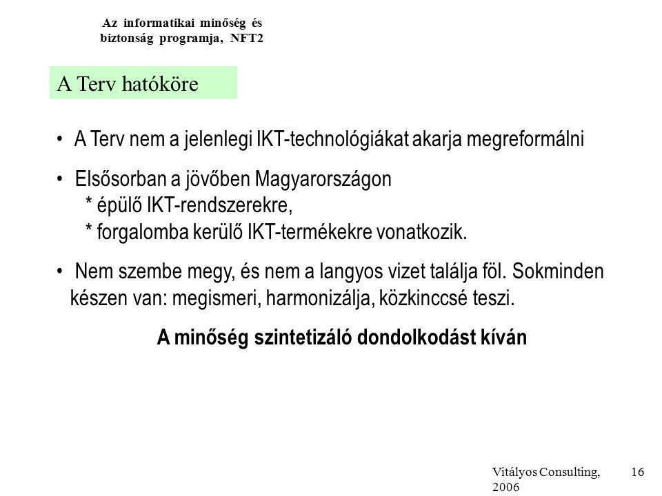 Vitályos Consulting, 2006 Az informatikai minőség és biztonság programja, NFT2 16 A Terv hatóköre A Terv nem a jelenlegi IKT-technológiákat akarja megreformálni Elsősorban a jövőben Magyarországon * épülő IKT-rendszerekre, * forgalomba kerülő IKT-termékekre vonatkozik.