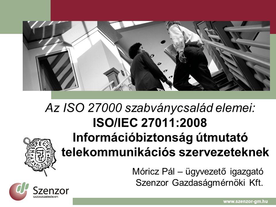 Az ISO 27000 szabványcsalád elemei: ISO/IEC 27011:2008 Információbiztonság útmutató telekommunikációs szervezeteknek Móricz Pál – ügyvezető igazgató Szenzor Gazdaságmérnöki Kft.