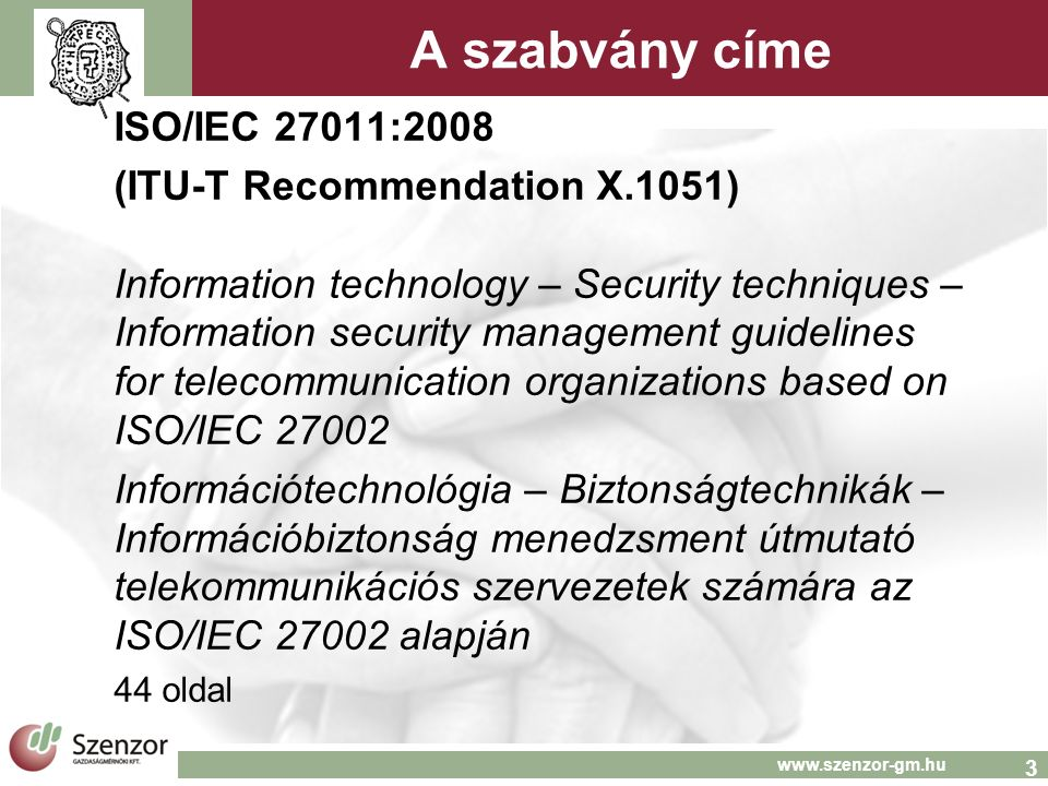 3 www.szenzor-gm.hu A szabvány címe ISO/IEC 27011:2008 (ITU-T Recommendation X.1051) Information technology – Security techniques – Information securi