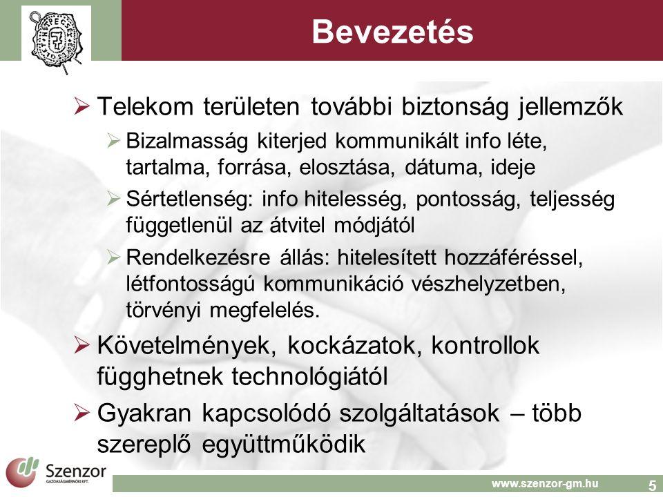 5 www.szenzor-gm.hu Bevezetés  Telekom területen további biztonság jellemzők  Bizalmasság kiterjed kommunikált info léte, tartalma, forrása, elosztása, dátuma, ideje  Sértetlenség: info hitelesség, pontosság, teljesség függetlenül az átvitel módjától  Rendelkezésre állás: hitelesített hozzáféréssel, létfontosságú kommunikáció vészhelyzetben, törvényi megfelelés.