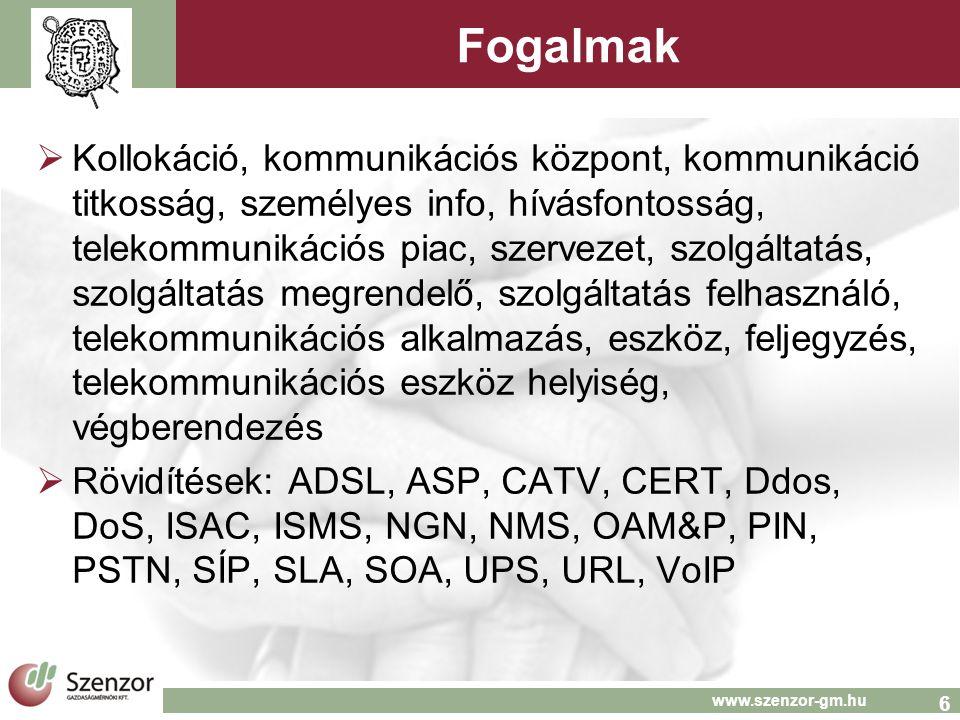 6 www.szenzor-gm.hu Fogalmak  Kollokáció, kommunikációs központ, kommunikáció titkosság, személyes info, hívásfontosság, telekommunikációs piac, szervezet, szolgáltatás, szolgáltatás megrendelő, szolgáltatás felhasználó, telekommunikációs alkalmazás, eszköz, feljegyzés, telekommunikációs eszköz helyiség, végberendezés  Rövidítések: ADSL, ASP, CATV, CERT, Ddos, DoS, ISAC, ISMS, NGN, NMS, OAM&P, PIN, PSTN, SÍP, SLA, SOA, UPS, URL, VoIP