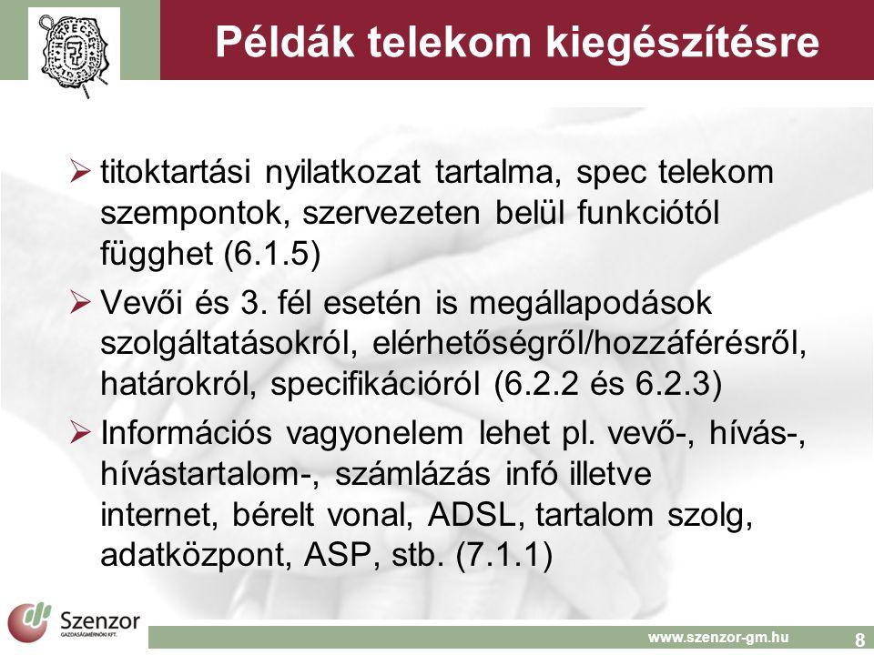 9 www.szenzor-gm.hu Példák telekom kiegészítésekre  Lista audit log elemekre, lehetnek megőrzési és törlési követelmények (10.10.1)  Érzékeny alkalmazást 3 generációig kell őrizni, érzékeny rendszeren alkalmazás és op.rendszer változáskor mindig teljes lefedettségű teszt kell (12.4.1)  Az SLA sértés incidens, kell eljárás eszkalációra, kezelésre (13.2.1)  Folytonossági esemény bérelt területi elhelyezés esetén területi veszély miatti kiürítés (14.1.2)