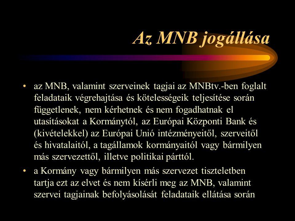 Az MNB jogállása az MNB, valamint szerveinek tagjai az MNBtv.-ben foglalt feladataik végrehajtása és kötelességeik teljesítése során függetlenek, nem kérhetnek és nem fogadhatnak el utasításokat a Kormánytól, az Európai Központi Bank és (kivételekkel) az Európai Unió intézményeitől, szerveitől és hivatalaitól, a tagállamok kormányaitól vagy bármilyen más szervezettől, illetve politikai párttól.
