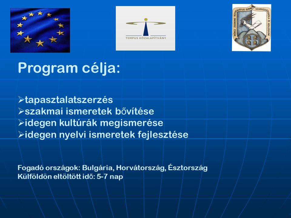 Program célja:  tapasztalatszerzés  szakmai ismeretek b ő vítése  idegen kultúrák megismerése  idegen nyelvi ismeretek fejlesztése Fogadó országok: Bulgária, Horvátország, Észtország Külföldön eltöltött id ő : 5-7 nap