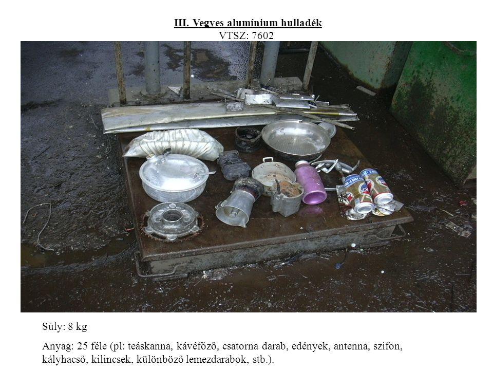 III. Vegyes alumínium hulladék VTSZ: 7602 Súly: 8 kg Anyag: 25 féle (pl: teáskanna, kávéfőző, csatorna darab, edények, antenna, szifon, kályhacső, kil