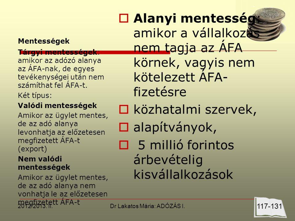 Mentességek  Alanyi mentesség: amikor a vállalkozás nem tagja az ÁFA körnek, vagyis nem kötelezett ÁFA- fizetésre  közhatalmi szervek,  alapítványok,  5 millió forintos árbevételig kisvállalkozások Tárgyi mentességek: amikor az adózó alanya az ÁFA-nak, de egyes tevékenységei után nem számíthat fel ÁFA-t.