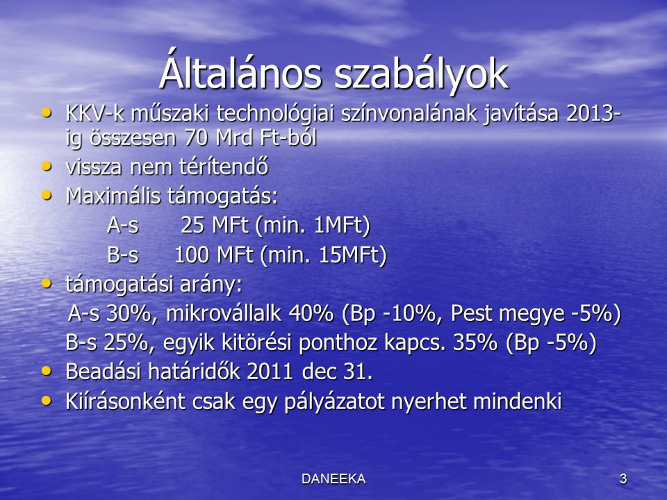 DANEEKA3 Általános szabályok KKV-k műszaki technológiai színvonalának javítása 2013- igösszesen 70 Mrd Ft-ból KKV-k műszaki technológiai színvonalának javítása 2013- ig összesen 70 Mrd Ft-ból vissza nem térítendő vissza nem térítendő Maximális támogatás: Maximális támogatás: A-s 25 MFt (min.
