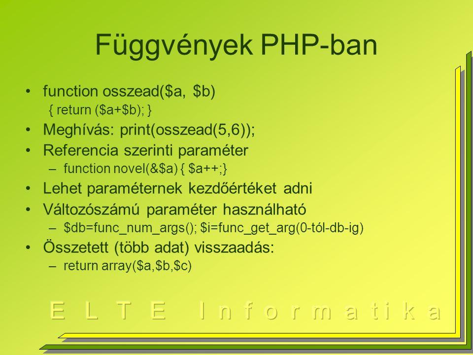 Függvények PHP-ban function osszead($a, $b) { return ($a+$b); } Meghívás: print(osszead(5,6)); Referencia szerinti paraméter –function novel(&$a) { $a++;} Lehet paraméternek kezdőértéket adni Változószámú paraméter használható –$db=func_num_args(); $i=func_get_arg(0-tól-db-ig) Összetett (több adat) visszaadás: –return array($a,$b,$c)