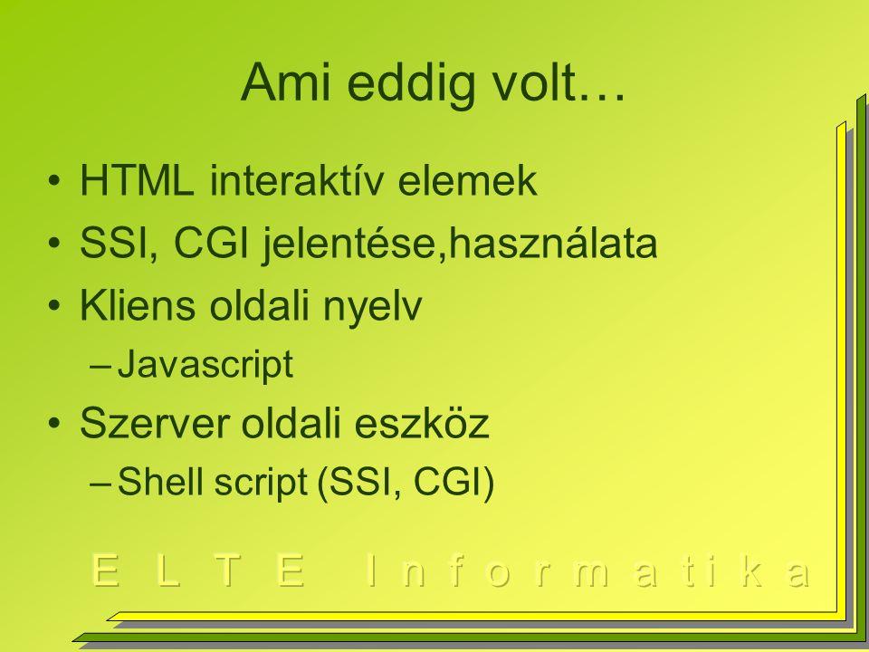 Ami eddig volt… HTML interaktív elemek SSI, CGI jelentése,használata Kliens oldali nyelv –Javascript Szerver oldali eszköz –Shell script (SSI, CGI)