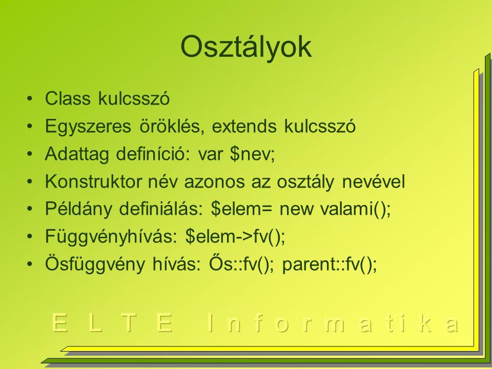 Osztályok Class kulcsszó Egyszeres öröklés, extends kulcsszó Adattag definíció: var $nev; Konstruktor név azonos az osztály nevével Példány definiálás: $elem= new valami(); Függvényhívás: $elem->fv(); Ösfüggvény hívás: Ős::fv(); parent::fv();