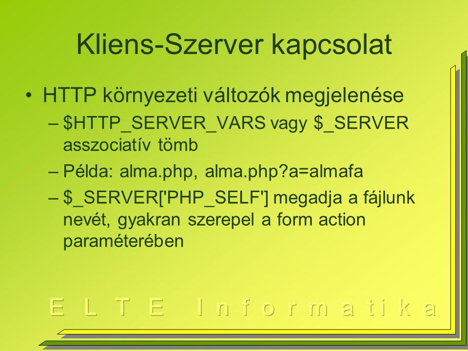 Kliens-Szerver kapcsolat HTTP környezeti változók megjelenése –$HTTP_SERVER_VARS vagy $_SERVER asszociatív tömb –Példa: alma.php, alma.php a=almafa –$_SERVER[ PHP_SELF ] megadja a fájlunk nevét, gyakran szerepel a form action paraméterében
