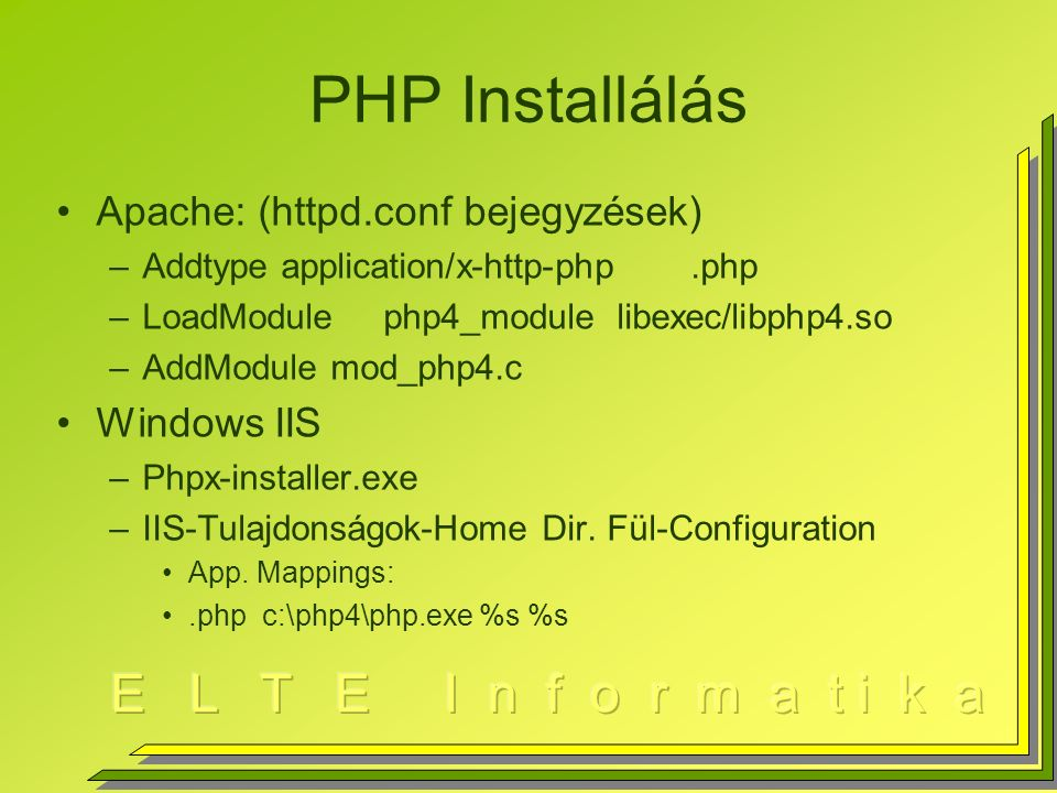 PHP Installálás Apache: (httpd.conf bejegyzések) –Addtype application/x-http-php.php –LoadModule php4_module libexec/libphp4.so –AddModule mod_php4.c Windows IIS –Phpx-installer.exe –IIS-Tulajdonságok-Home Dir.