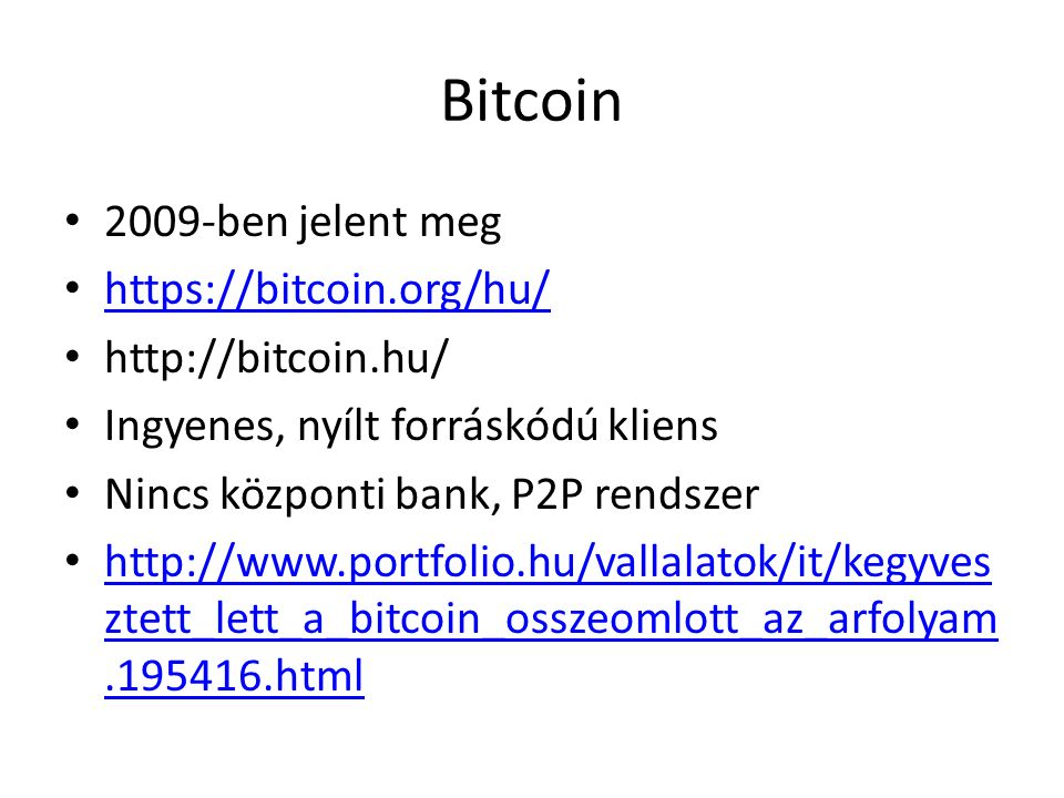 Bitcoin 2009-ben jelent meg https://bitcoin.org/hu/ http://bitcoin.hu/ Ingyenes, nyílt forráskódú kliens Nincs központi bank, P2P rendszer http://www.portfolio.hu/vallalatok/it/kegyves ztett_lett_a_bitcoin_osszeomlott_az_arfolyam.195416.html http://www.portfolio.hu/vallalatok/it/kegyves ztett_lett_a_bitcoin_osszeomlott_az_arfolyam.195416.html