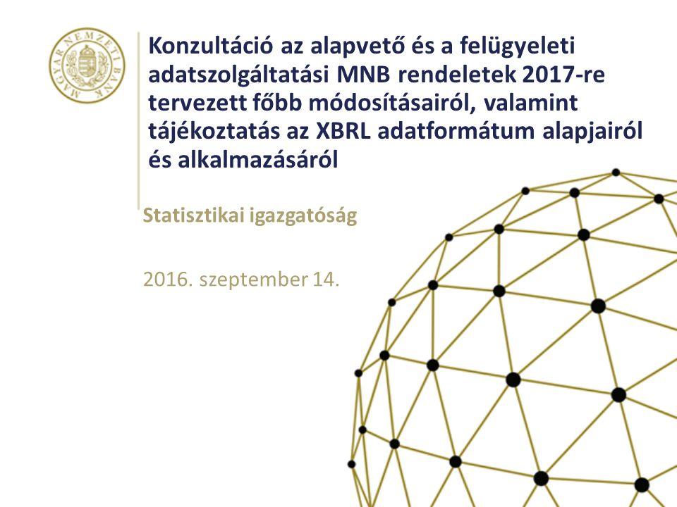 Konzultáció az alapvető és a felügyeleti adatszolgáltatási MNB rendeletek 2017-re tervezett főbb módosításairól, valamint tájékoztatás az XBRL adatformátum alapjairól és alkalmazásáról Statisztikai igazgatóság 2016.