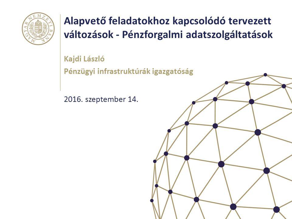 Alapvető feladatokhoz kapcsolódó tervezett változások - Pénzforgalmi adatszolgáltatások Kajdi László Pénzügyi infrastruktúrák igazgatóság 2016.