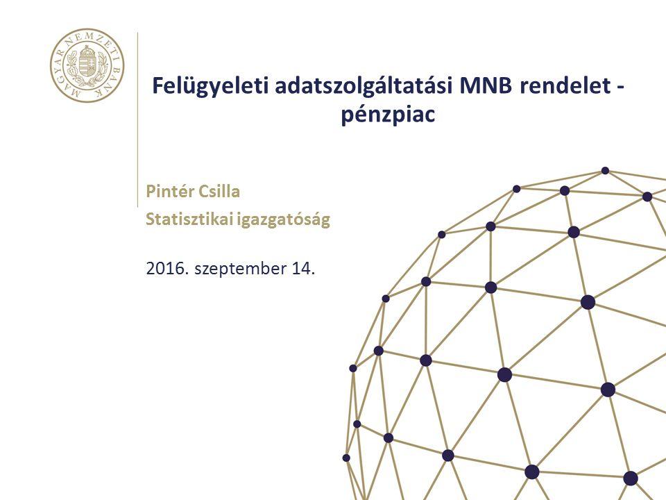Felügyeleti adatszolgáltatási MNB rendelet - pénzpiac Pintér Csilla Statisztikai igazgatóság 2016.