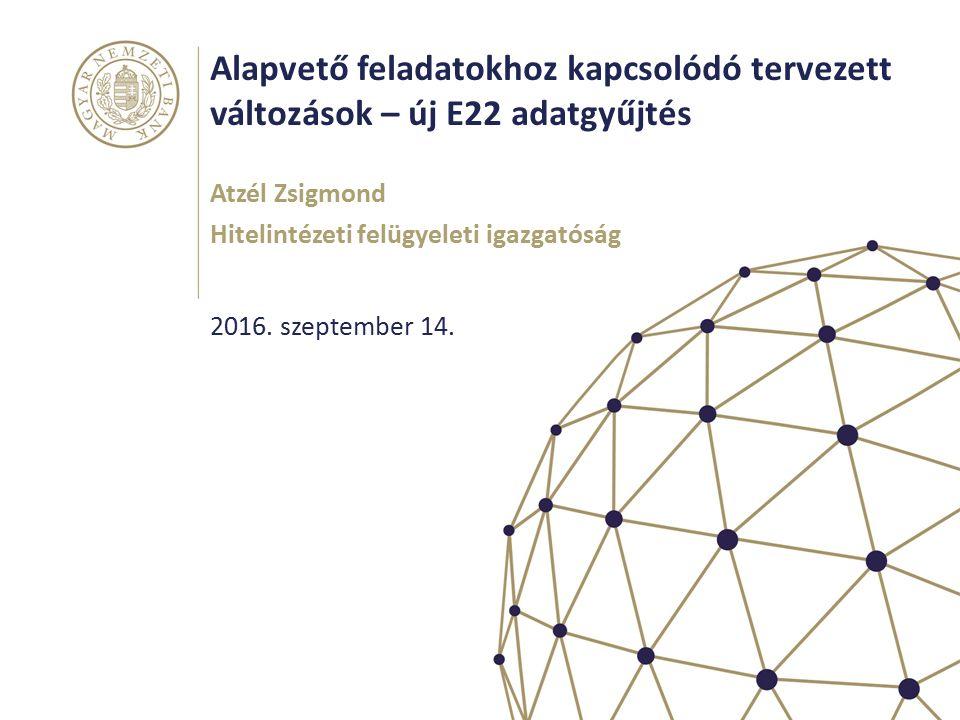 Alapvető feladatokhoz kapcsolódó tervezett változások – új E22 adatgyűjtés Atzél Zsigmond Hitelintézeti felügyeleti igazgatóság 2016.