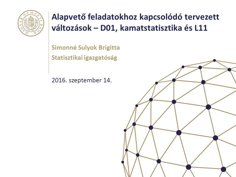 Alapvető feladatokhoz kapcsolódó tervezett változások – D01, kamatstatisztika és L11 Simonné Sulyok Brigitta Statisztikai igazgatóság 2016.