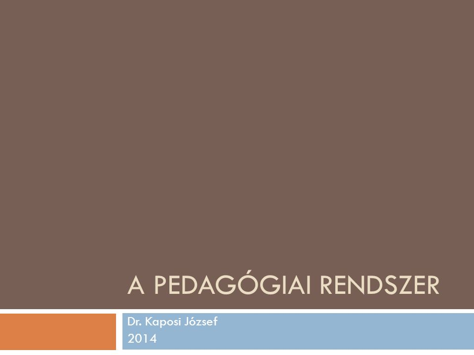 A PEDAGÓGIAI RENDSZER Dr. Kaposi József 2014