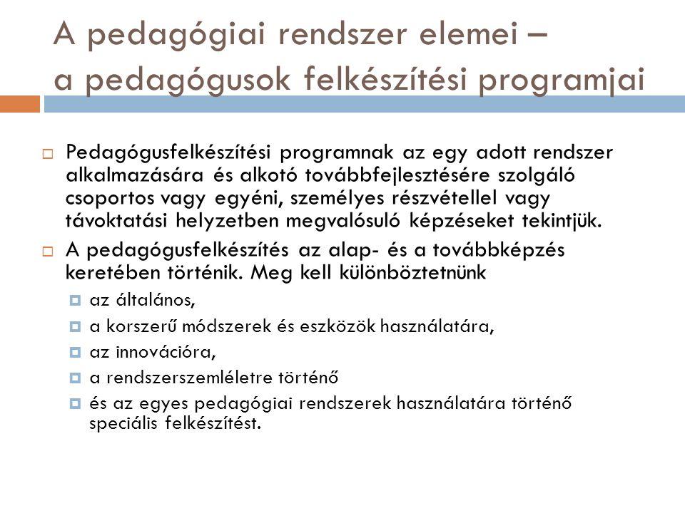 A pedagógiai rendszer elemei – a pedagógusok felkészítési programjai  Pedagógusfelkészítési programnak az egy adott rendszer alkalmazására és alkotó továbbfejlesztésére szolgáló csoportos vagy egyéni, személyes részvétellel vagy távoktatási helyzetben megvalósuló képzéseket tekintjük.