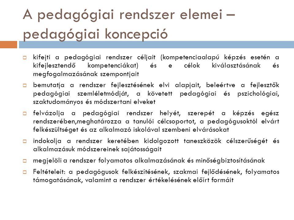 A pedagógiai rendszer elemei – pedagógiai koncepció  kifejti a pedagógiai rendszer céljait (kompetenciaalapú képzés esetén a kifejlesztendő kompetenciákat) és e célok kiválasztásának és megfogalmazásának szempontjait  bemutatja a rendszer fejlesztésének elvi alapjait, beleértve a fejlesztők pedagógiai szemléletmódját, a követett pedagógiai és pszichológiai, szaktudományos és módszertani elveket  felvázolja a pedagógiai rendszer helyét, szerepét a képzés egész rendszerében,meghatározza a tanulói célcsoportot, a pedagógusoktól elvárt felkészültséget és az alkalmazó iskolával szembeni elvárásokat  indokolja a rendszer keretében kidolgozott taneszközök célszerűségét és alkalmazásuk módszereinek sajátosságait  megjelöli a rendszer folyamatos alkalmazásának és minőségbiztosításának  Feltételeit: a pedagógusok felkészítésének, szakmai fejlődésének, folyamatos támogatásának, valamint a rendszer értékelésének előírt formáit