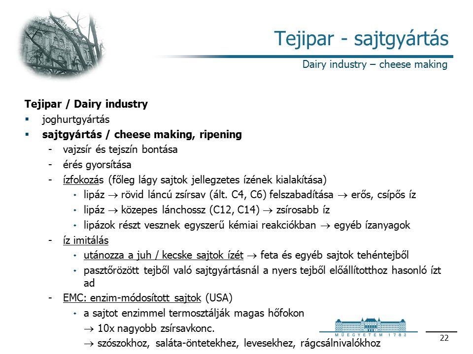 22 Tejipar - sajtgyártás Tejipar / Dairy industry  joghurtgyártás  sajtgyártás / cheese making, ripening vajzsír és tejszín bontása érés gyorsítása ízfokozás (főleg lágy sajtok jellegzetes ízének kialakítása) ۰lipáz  rövid láncú zsírsav (ált.