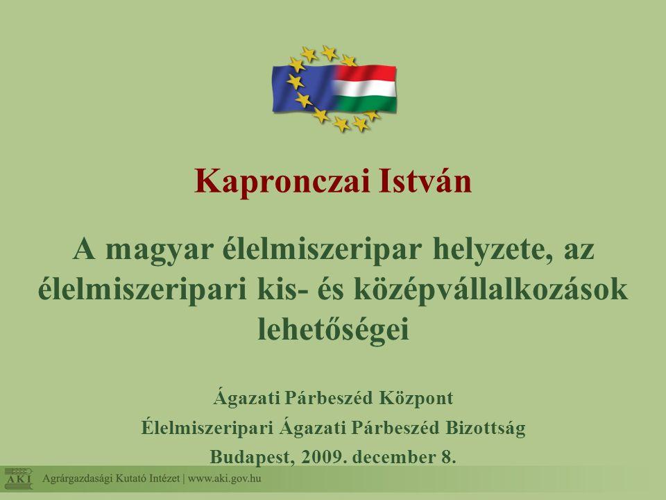 Kapronczai István A magyar élelmiszeripar helyzete, az élelmiszeripari kis- és középvállalkozások lehetőségei Ágazati Párbeszéd Központ Élelmiszeripar