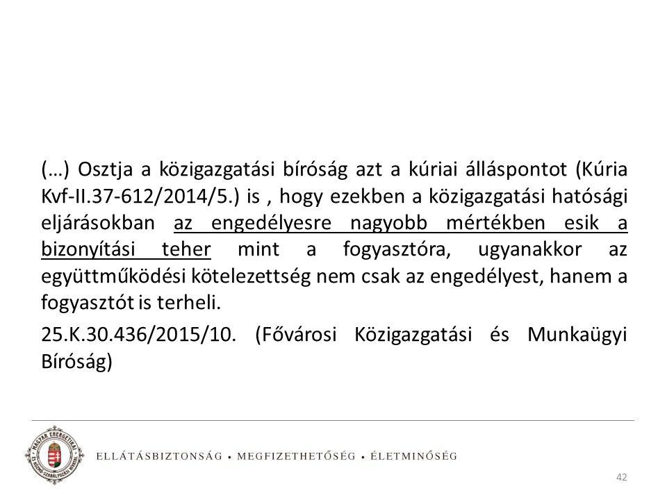 (…) Osztja a közigazgatási bíróság azt a kúriai álláspontot (Kúria Kvf-II.37-612/2014/5.) is, hogy ezekben a közigazgatási hatósági eljárásokban az engedélyesre nagyobb mértékben esik a bizonyítási teher mint a fogyasztóra, ugyanakkor az együttműködési kötelezettség nem csak az engedélyest, hanem a fogyasztót is terheli.