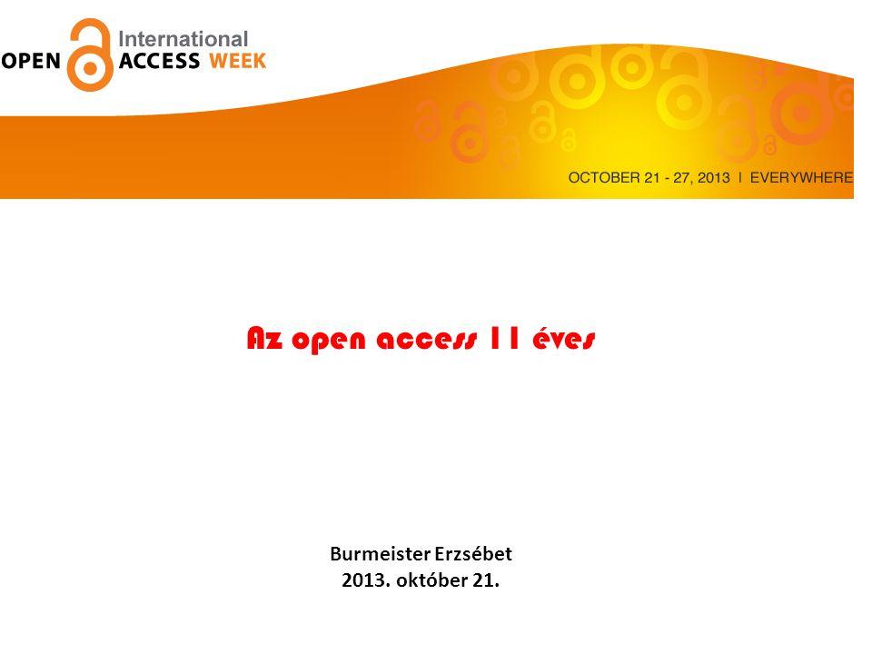 Az Open access 11 éve Az open access 11 éves Burmeister Erzsébet 2013. október 21.