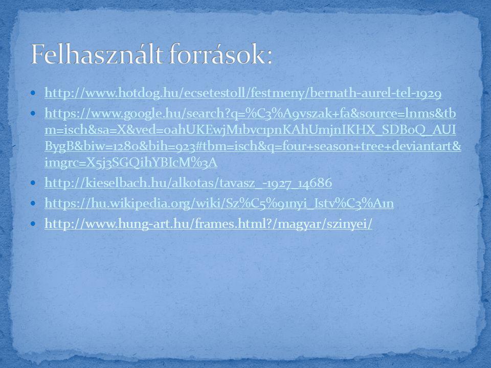 http://www.hotdog.hu/ecsetestoll/festmeny/bernath-aurel-tel-1929 https://www.google.hu/search?q=%C3%A9vszak+fa&source=lnms&tb m=isch&sa=X&ved=0ahUKEwjM1bvc1pnKAhUmjnIKHX_SDBoQ_AUI BygB&biw=1280&bih=923#tbm=isch&q=four+season+tree+deviantart& imgrc=X5j3SGQihYBIcM%3A https://www.google.hu/search?q=%C3%A9vszak+fa&source=lnms&tb m=isch&sa=X&ved=0ahUKEwjM1bvc1pnKAhUmjnIKHX_SDBoQ_AUI BygB&biw=1280&bih=923#tbm=isch&q=four+season+tree+deviantart& imgrc=X5j3SGQihYBIcM%3A http://kieselbach.hu/alkotas/tavasz_-1927_14686 https://hu.wikipedia.org/wiki/Sz%C5%91nyi_Istv%C3%A1n http://www.hung-art.hu/frames.html?/magyar/szinyei/