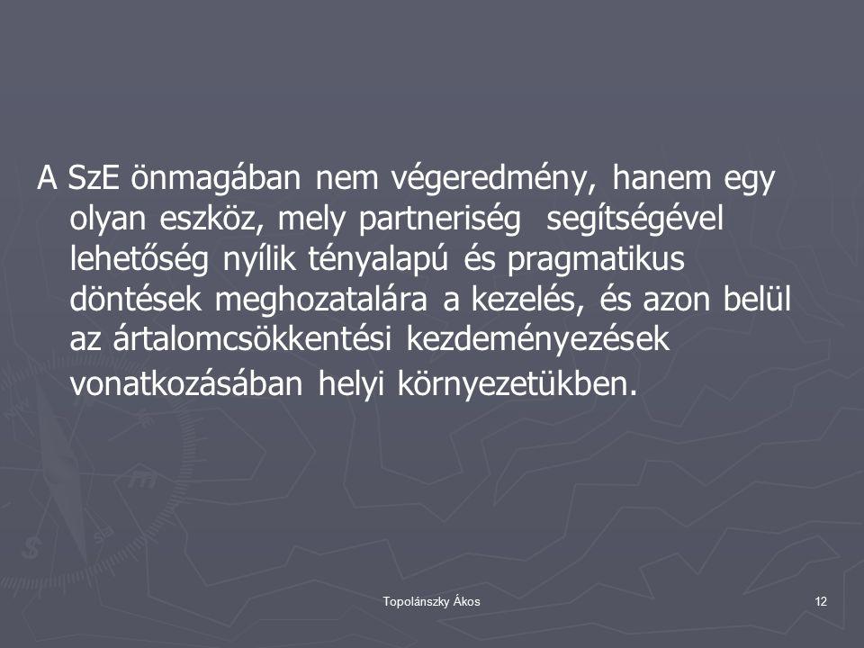 Topolánszky Ákos12 A SzE önmagában nem végeredmény, hanem egy olyan eszköz, mely partneriség segítségével lehetőség nyílik tényalapú és pragmatikus döntések meghozatalára a kezelés, és azon belül az ártalomcsökkentési kezdeményezések vonatkozásában helyi környezetükben.