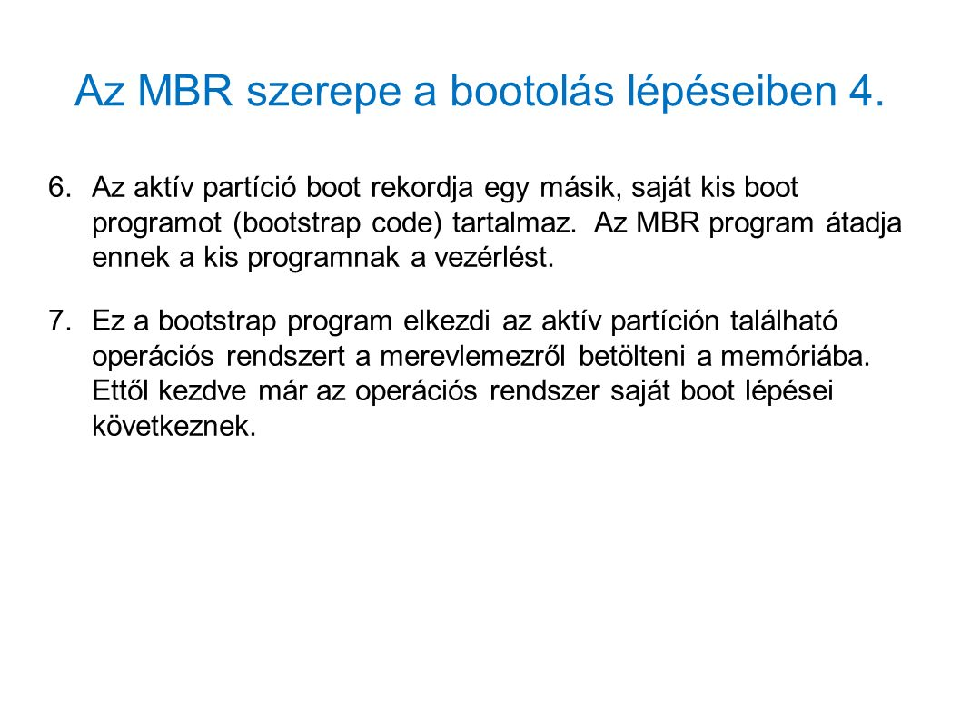 Az MBR szerepe a bootolás lépéseiben 4. 6.Az aktív partíció boot rekordja egy másik, saját kis boot programot (bootstrap code) tartalmaz. Az MBR progr