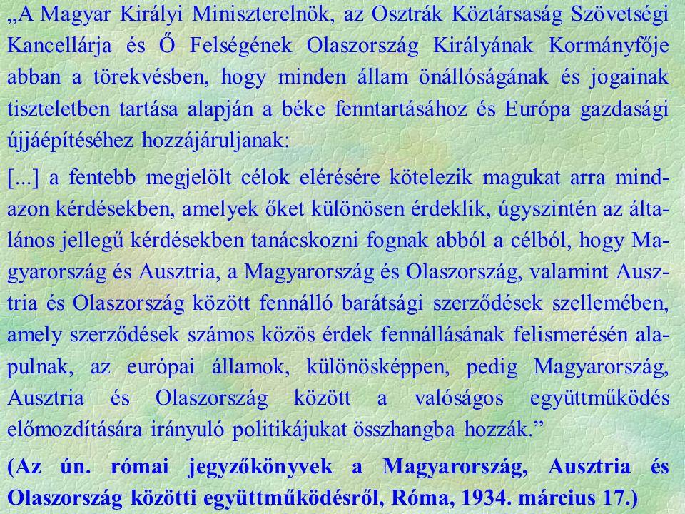 """""""A Magyar Királyi Miniszterelnök, az Osztrák Köztársaság Szövetségi Kancellárja és Ő Felségének Olaszország Királyának Kormányfője abban a törekvésben, hogy minden állam önállóságának és jogainak tiszteletben tartása alapján a béke fenntartásához és Európa gazdasági újjáépítéséhez hozzájáruljanak: [...] a fentebb megjelölt célok elérésére kötelezik magukat arra mind- azon kérdésekben, amelyek őket különösen érdeklik, úgyszintén az álta- lános jellegű kérdésekben tanácskozni fognak abból a célból, hogy Ma- gyarország és Ausztria, a Magyarország és Olaszország, valamint Ausz- tria és Olaszország között fennálló barátsági szerződések szellemében, amely szerződések számos közös érdek fennállásának felismerésén ala- pulnak, az európai államok, különösképpen, pedig Magyarország, Ausztria és Olaszország között a valóságos együttműködés előmozdítására irányuló politikájukat összhangba hozzák. (Az ún."""