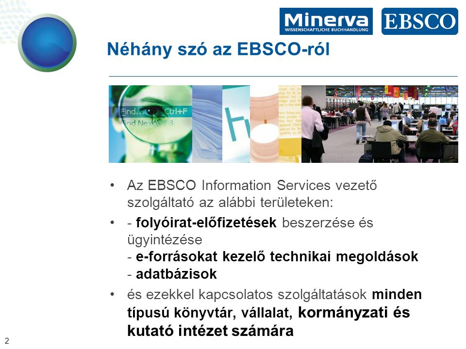 2 Néhány szó az EBSCO-ról Az EBSCO Information Services vezető szolgáltató az alábbi területeken: - folyóirat-előfizetések beszerzése és ügyintézése - e-forrásokat kezelő technikai megoldások - adatbázisok és ezekkel kapcsolatos szolgáltatások minden típusú könyvtár, vállalat, kormányzati és kutató intézet számára