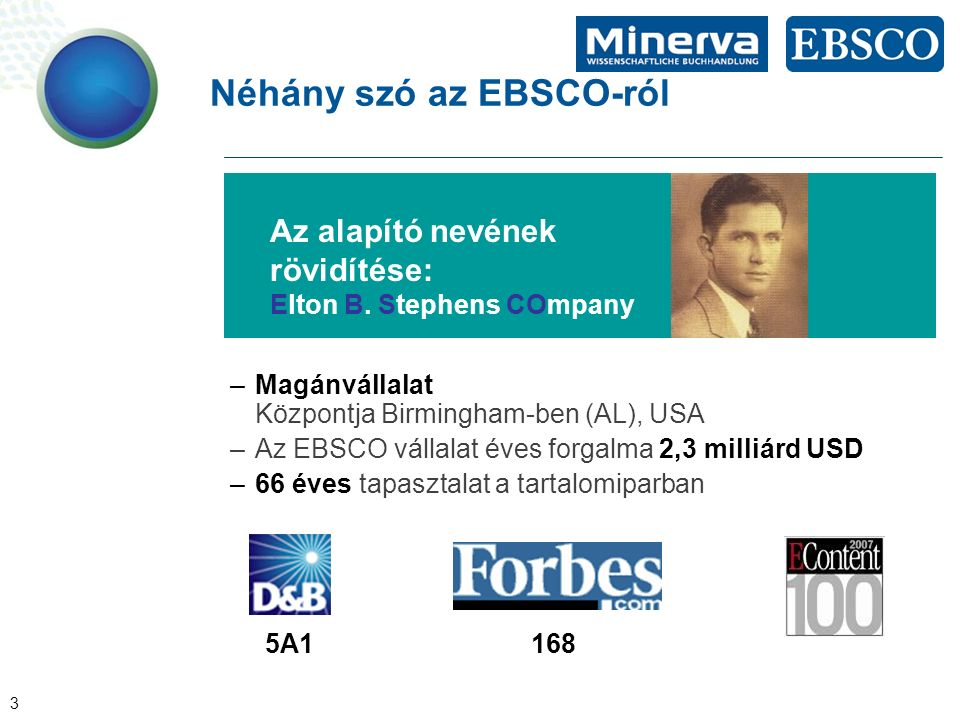 3 Néhány szó az EBSCO-ról –Magánvállalat Központja Birmingham-ben (AL), USA –Az EBSCO vállalat éves forgalma 2,3 milliárd USD –66 éves tapasztalat a tartalomiparban 5A1168 Az alapító nevének rövidítése: Elton B.